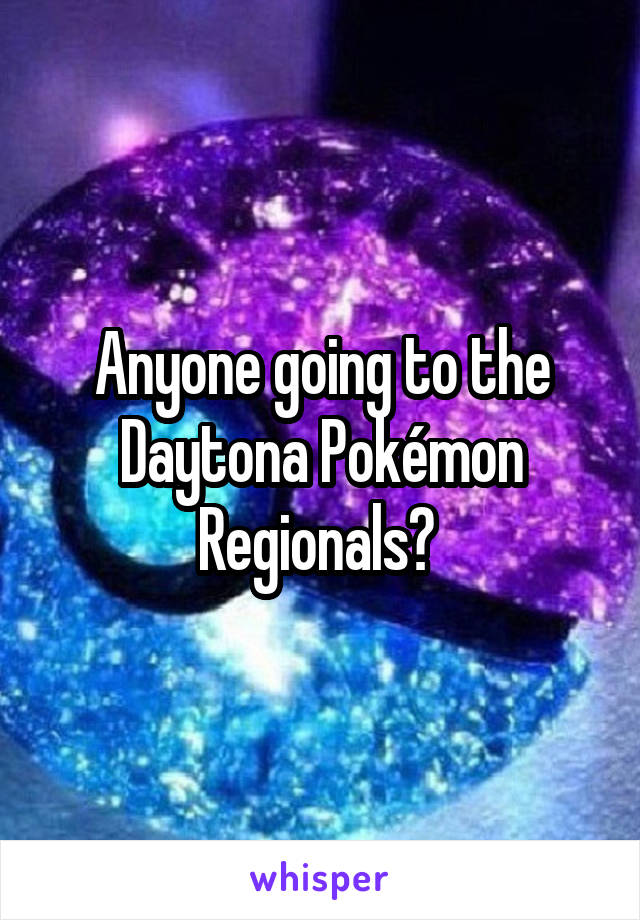 Anyone going to the Daytona Pokémon Regionals?