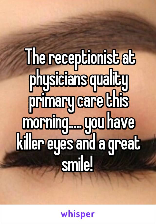 The receptionist at physicians quality primary care this morning..... you have killer eyes and a great smile!