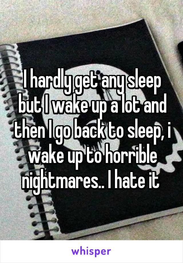I hardly get any sleep but I wake up a lot and then I go back to sleep, i wake up to horrible nightmares.. I hate it