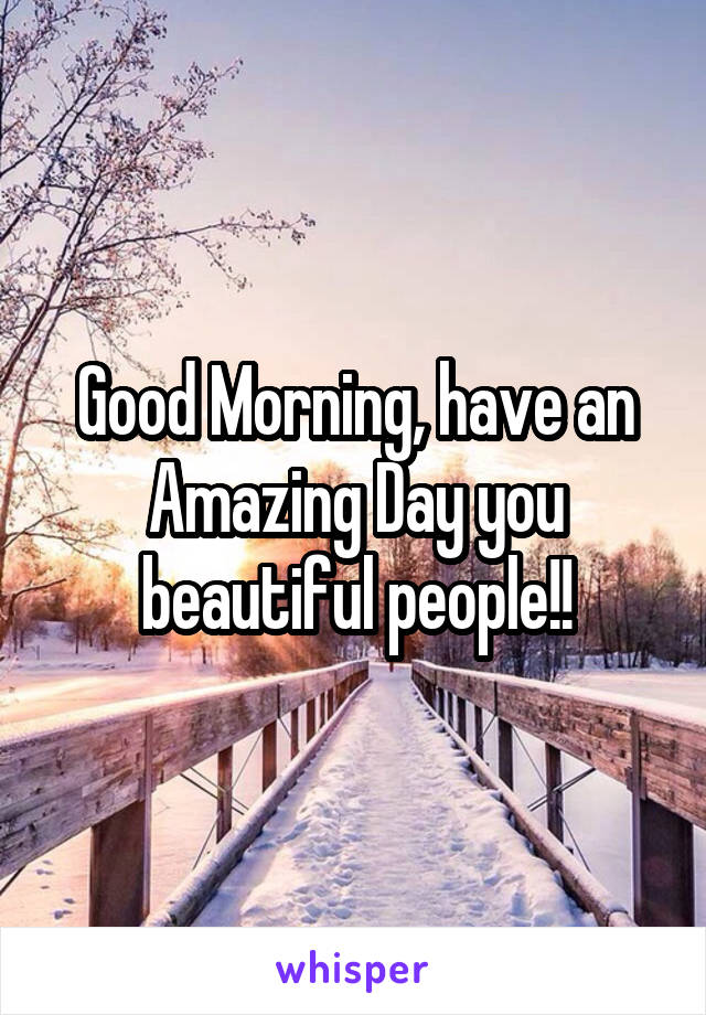 Good Morning, have an Amazing Day you beautiful people!!