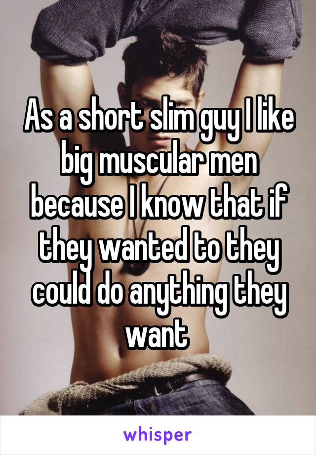 As a short slim guy I like big muscular men because I know that if they wanted to they could do anything they want