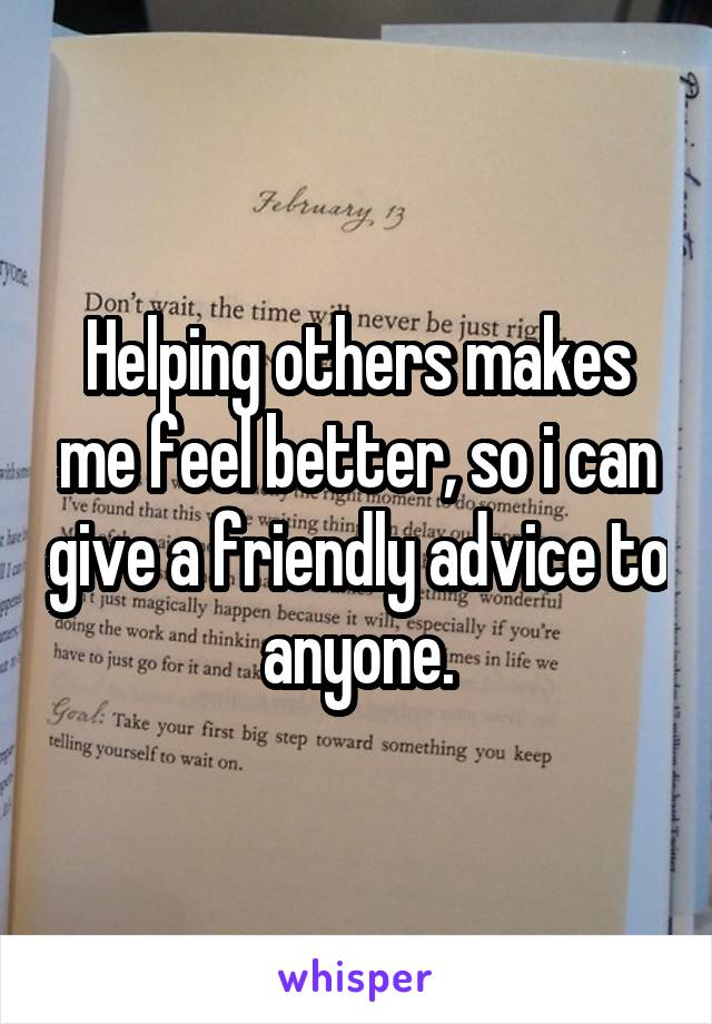 Helping others makes me feel better, so i can give a friendly advice to anyone.