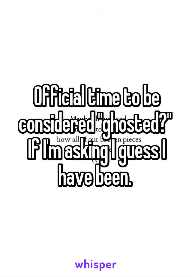 """Official time to be considered """"ghosted?""""  If I'm asking I guess I have been."""