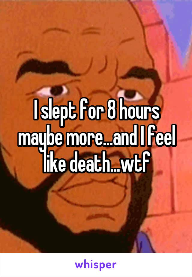I slept for 8 hours maybe more...and I feel like death...wtf