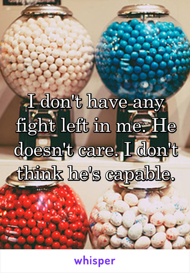 I don't have any fight left in me. He doesn't care. I don't think he's capable.
