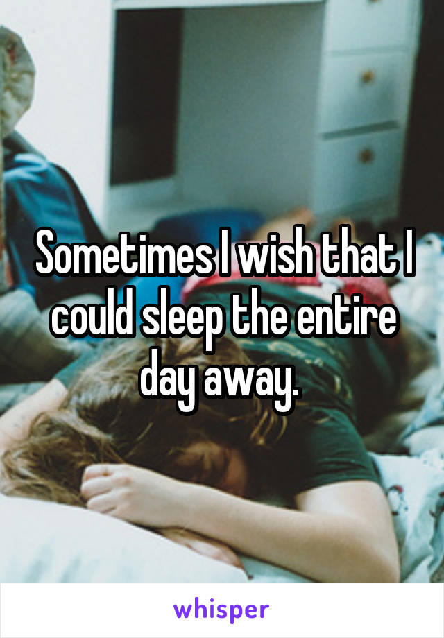 Sometimes I wish that I could sleep the entire day away.