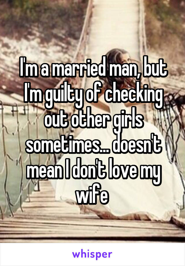 I'm a married man, but I'm guilty of checking out other girls sometimes... doesn't mean I don't love my wife