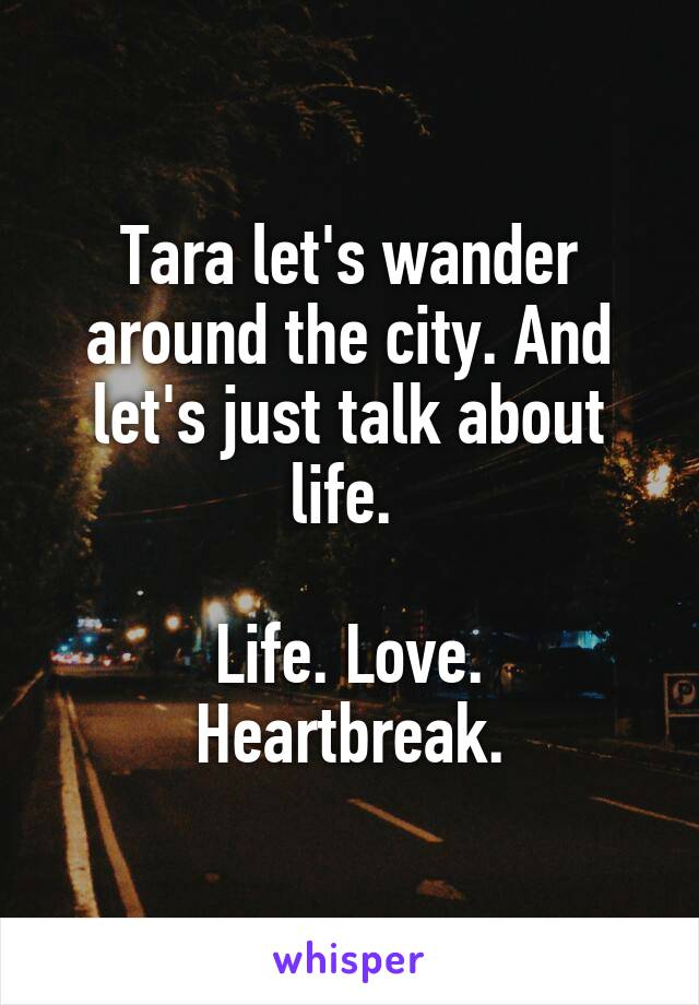 Tara let's wander around the city. And let's just talk about life.   Life. Love. Heartbreak.