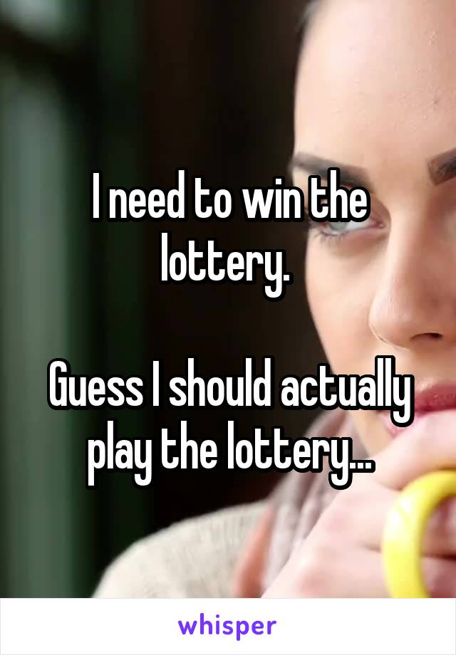 I need to win the lottery.   Guess I should actually play the lottery...