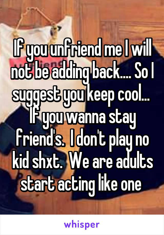If you unfriend me I will not be adding back.... So I suggest you keep cool...  If you wanna stay friend's.  I don't play no kid shxt.  We are adults start acting like one