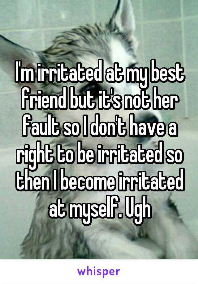 I'm irritated at my best friend but it's not her fault so I don't have a right to be irritated so then I become irritated at myself. Ugh