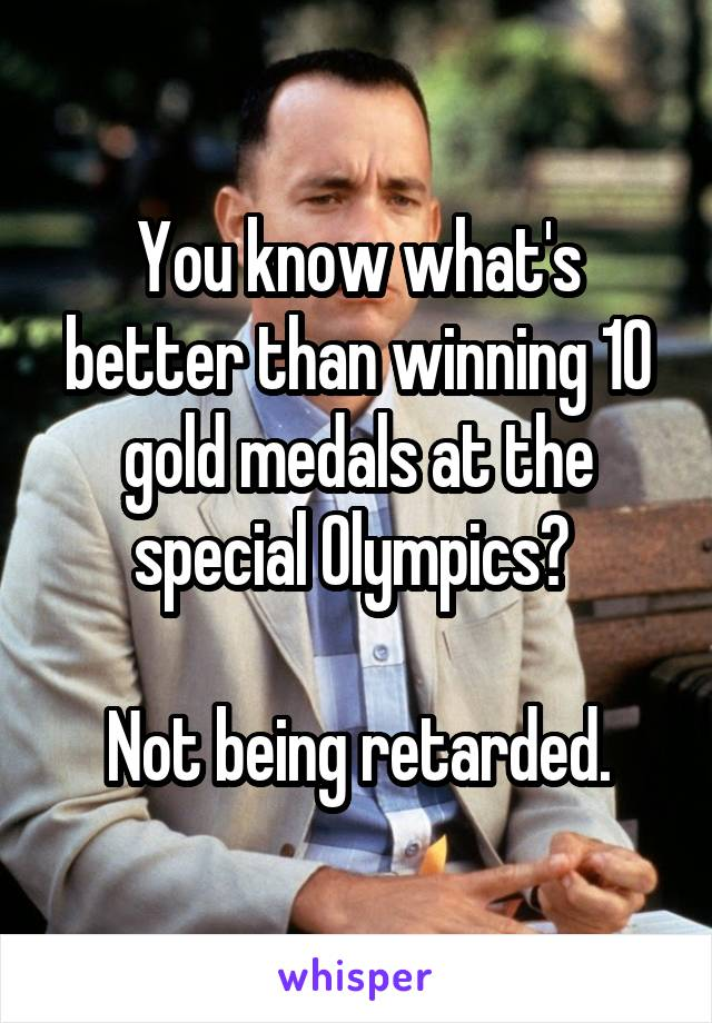 You know what's better than winning 10 gold medals at the special Olympics?   Not being retarded.