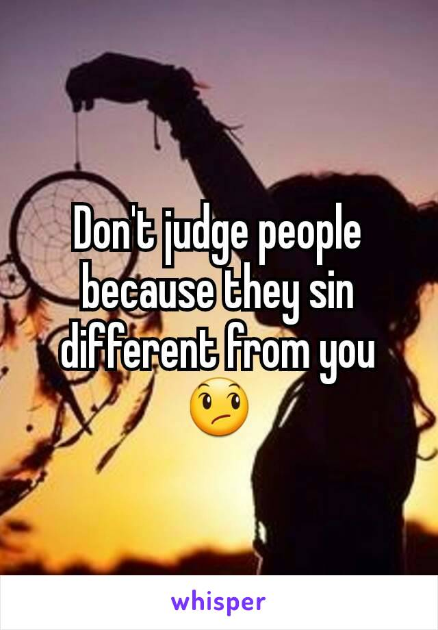 Don't judge people because they sin different from you 😞