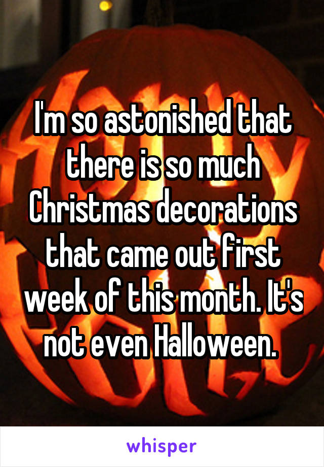 I'm so astonished that there is so much Christmas decorations that came out first week of this month. It's not even Halloween.