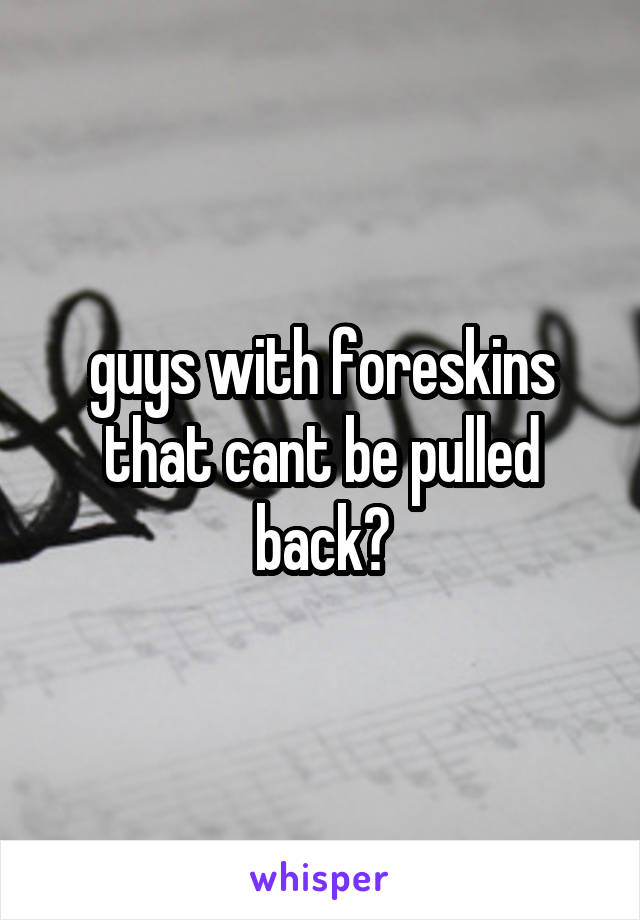 guys with foreskins that cant be pulled back?