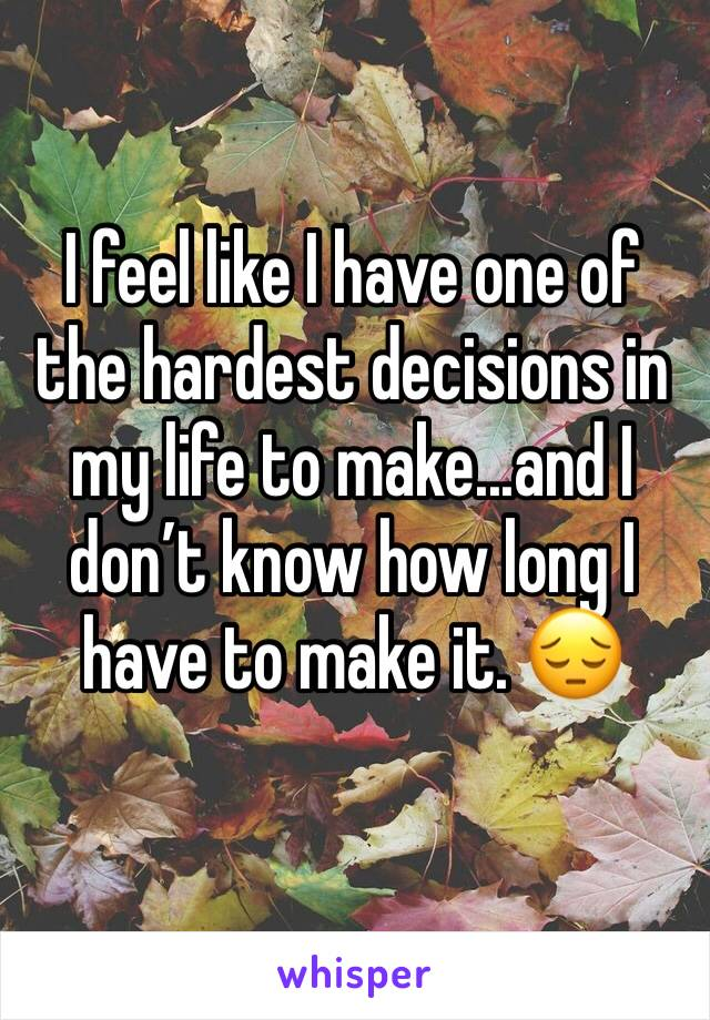 I feel like I have one of the hardest decisions in my life to make...and I don't know how long I have to make it. 😔