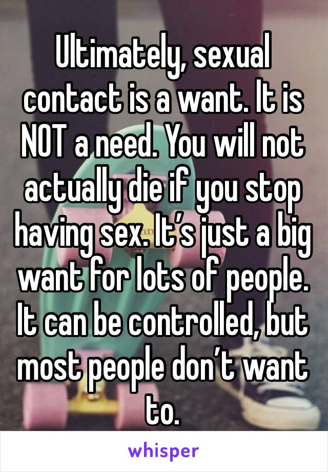 Ultimately, sexual contact is a want. It is NOT a need. You will not actually die if you stop having sex. It's just a big want for lots of people. It can be controlled, but most people don't want to.