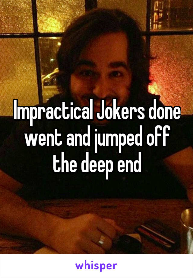 Impractical Jokers done went and jumped off the deep end