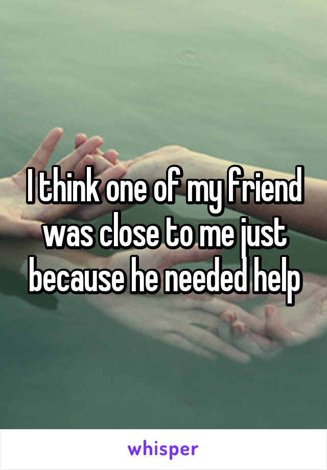 I think one of my friend was close to me just because he needed help