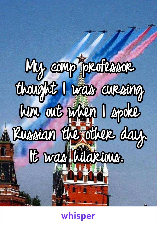My comp professor thought I was cursing him out when I spoke Russian the other day. It was hilarious.