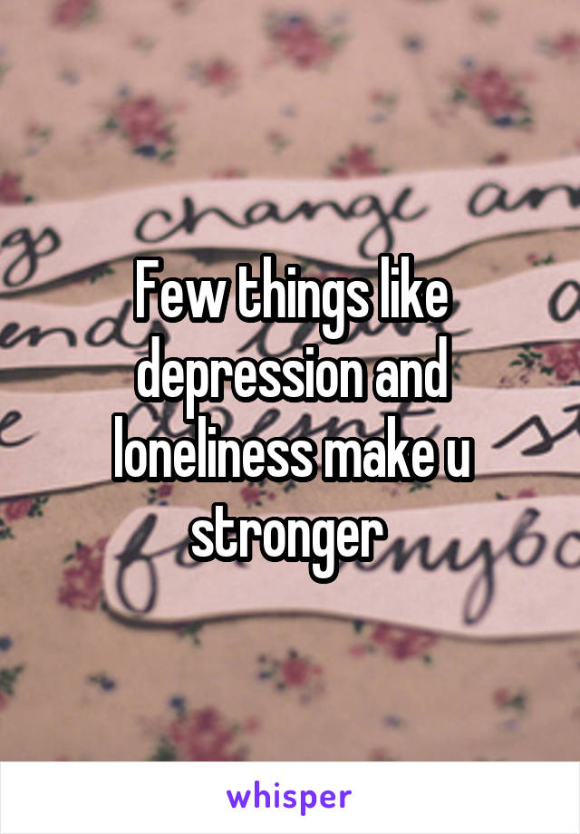 Few things like depression and loneliness make u stronger