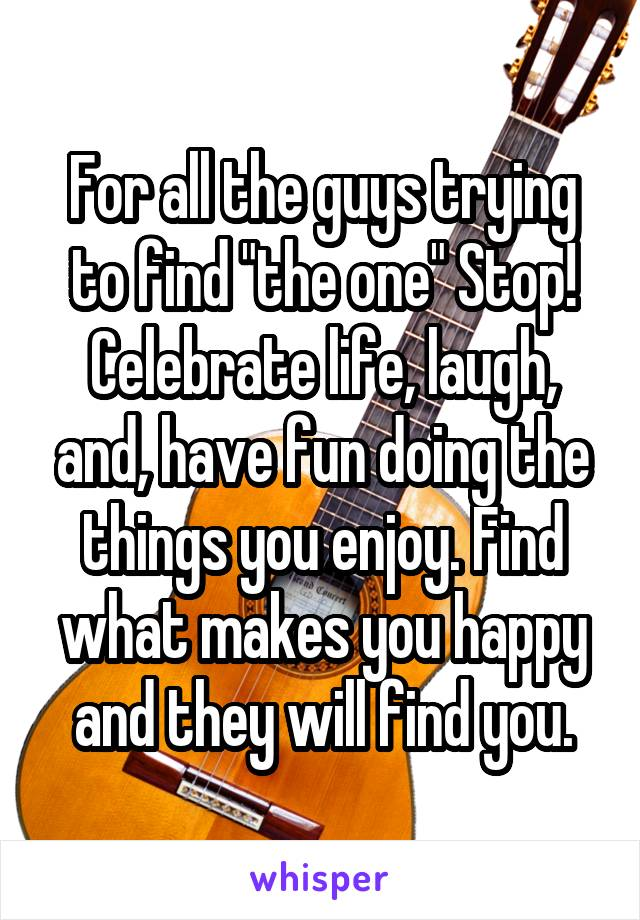 "For all the guys trying to find ""the one"" Stop! Celebrate life, laugh, and, have fun doing the things you enjoy. Find what makes you happy and they will find you."