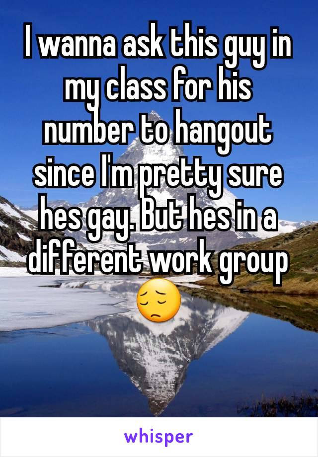 I wanna ask this guy in my class for his number to hangout since I'm pretty sure hes gay. But hes in a different work group 😔