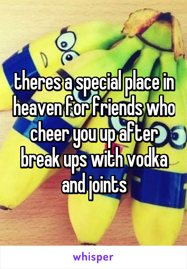 theres a special place in heaven for friends who cheer you up after break ups with vodka and joints