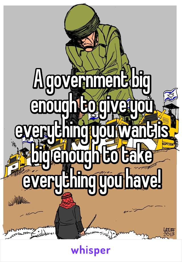 A government big enough to give you everything you want is big enough to take everything you have!