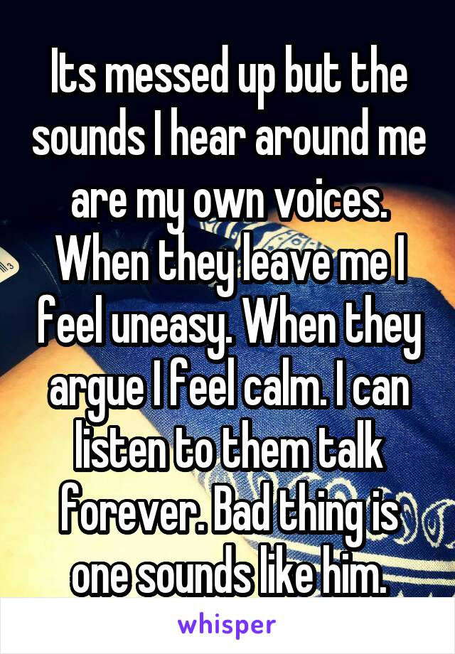 Its messed up but the sounds I hear around me are my own voices. When they leave me I feel uneasy. When they argue I feel calm. I can listen to them talk forever. Bad thing is one sounds like him.