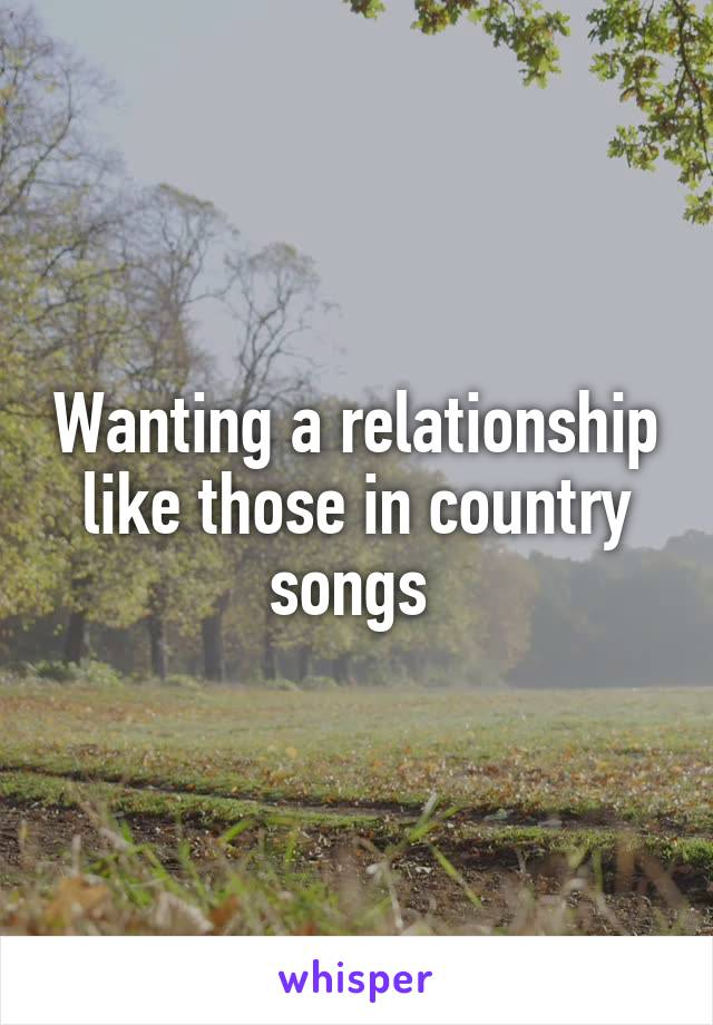 Wanting a relationship like those in country songs