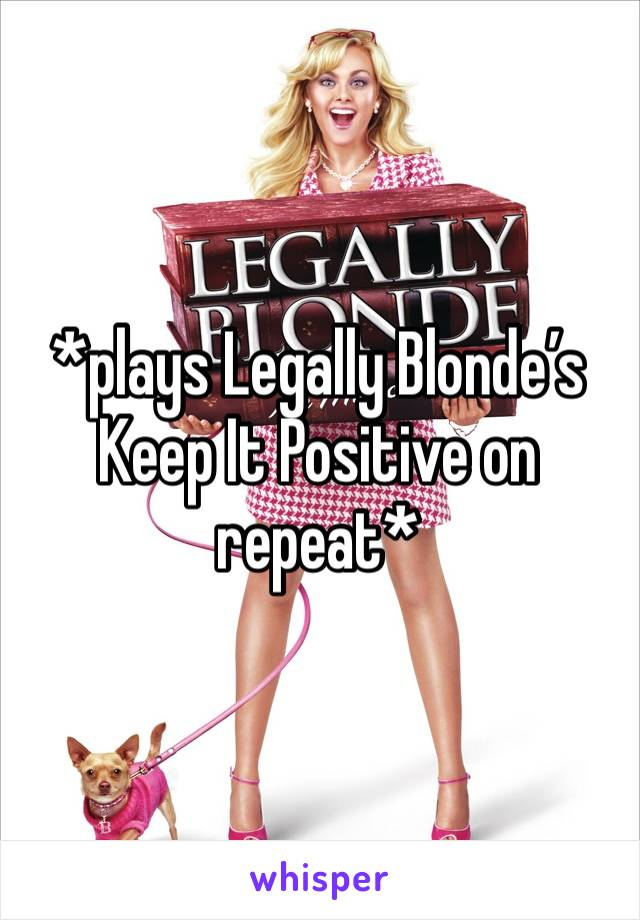 *plays Legally Blonde's Keep It Positive on repeat*