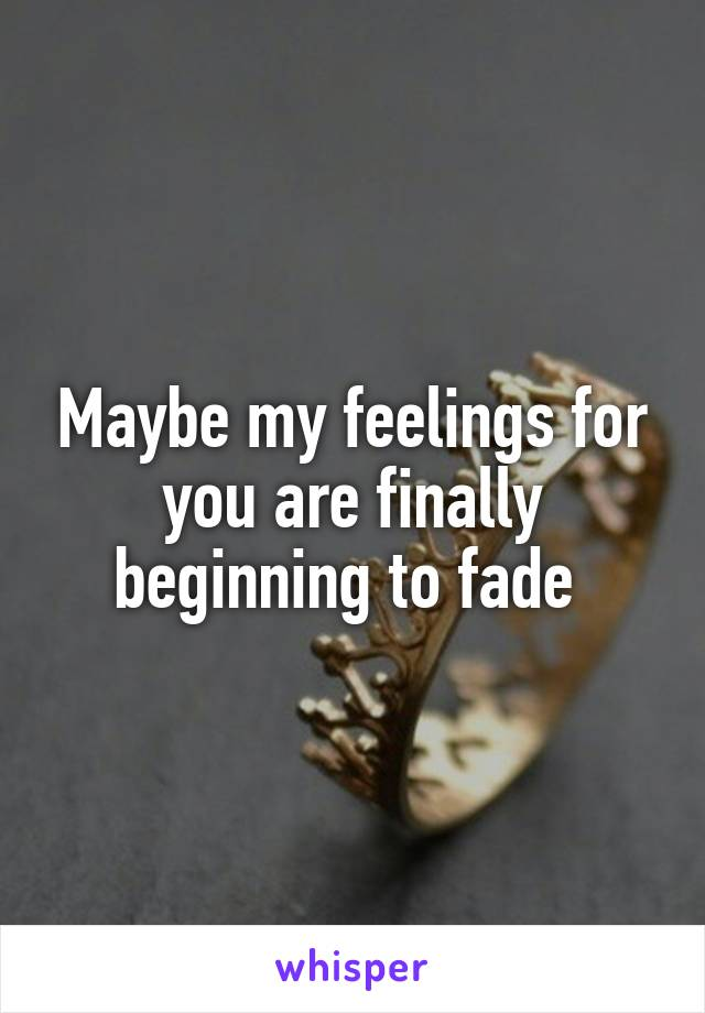 Maybe my feelings for you are finally beginning to fade