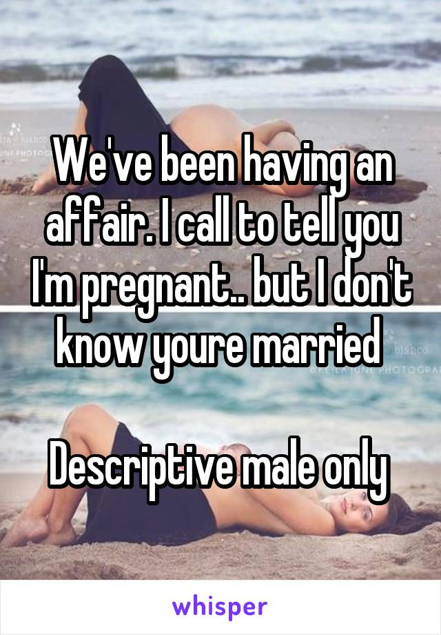 We've been having an affair. I call to tell you I'm pregnant.. but I don't know youre married   Descriptive male only