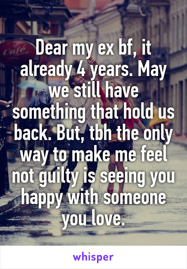 Dear my ex bf, it already 4 years. May we still have something that hold us back. But, tbh the only way to make me feel not guilty is seeing you happy with someone you love.
