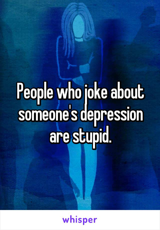 People who joke about someone's depression are stupid.