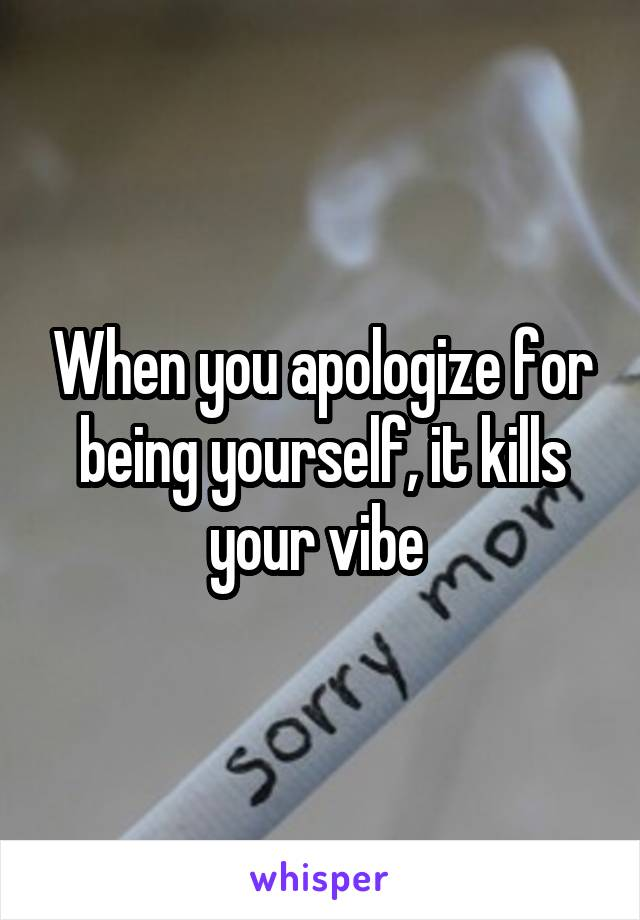 When you apologize for being yourself, it kills your vibe