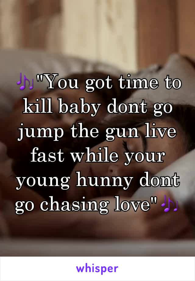"""🎶""""You got time to kill baby dont go jump the gun live fast while your young hunny dont go chasing love""""🎶"""
