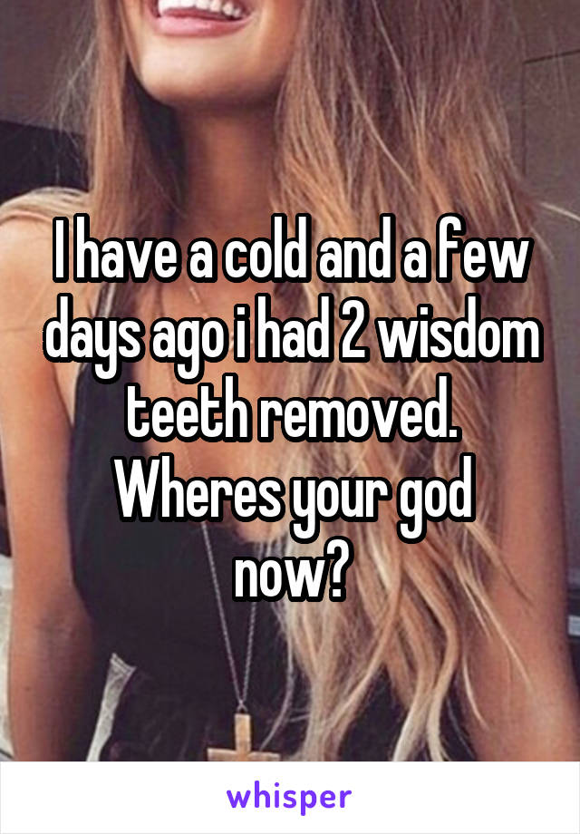 I have a cold and a few days ago i had 2 wisdom teeth removed. Wheres your god now?