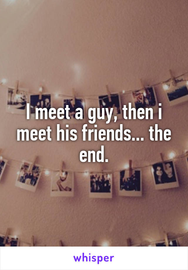 I meet a guy, then i meet his friends... the end.
