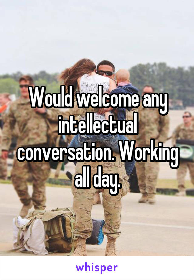 Would welcome any intellectual conversation. Working all day.