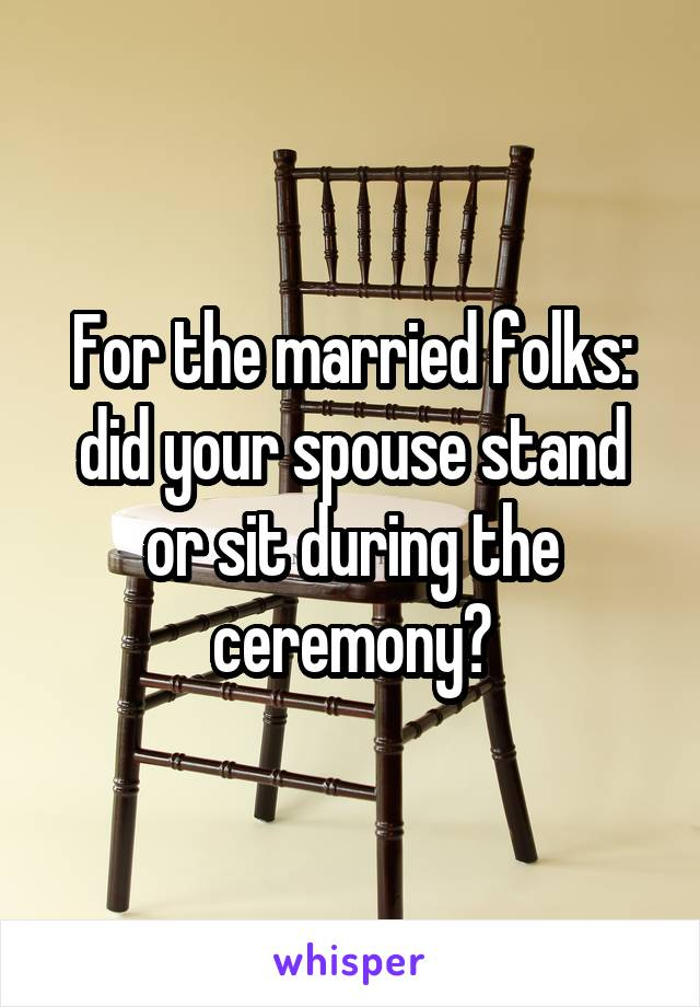 For the married folks: did your spouse stand or sit during the ceremony?