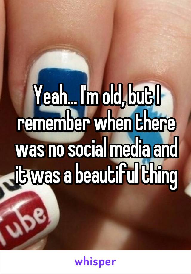 Yeah... I'm old, but I remember when there was no social media and it was a beautiful thing