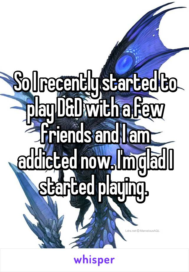 So I recently started to play D&D with a few friends and I am addicted now. I'm glad I started playing.
