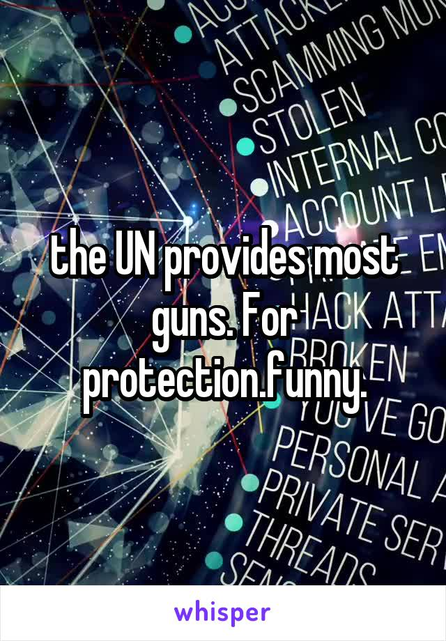 the UN provides most guns. For protection.funny.