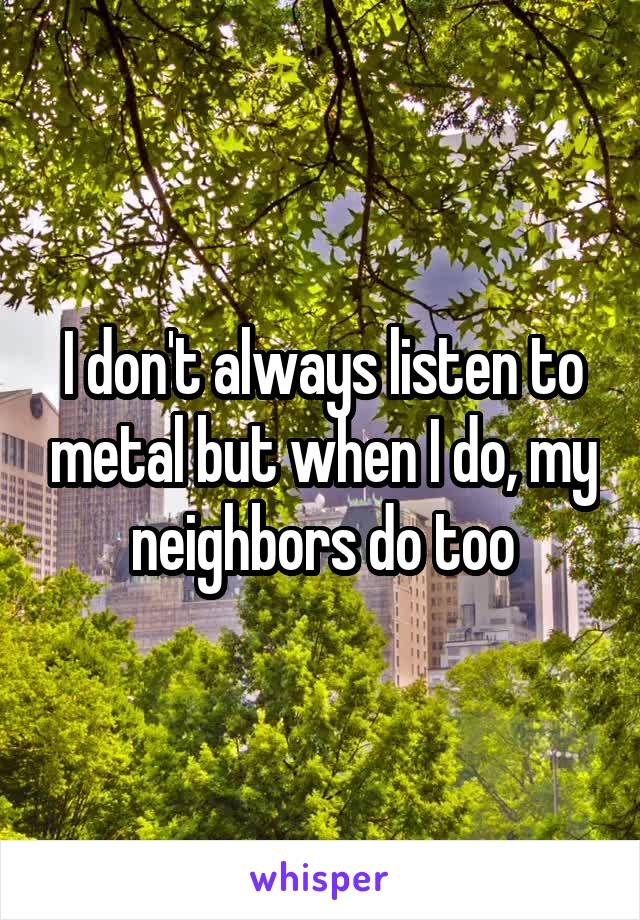 I don't always listen to metal but when I do, my neighbors do too