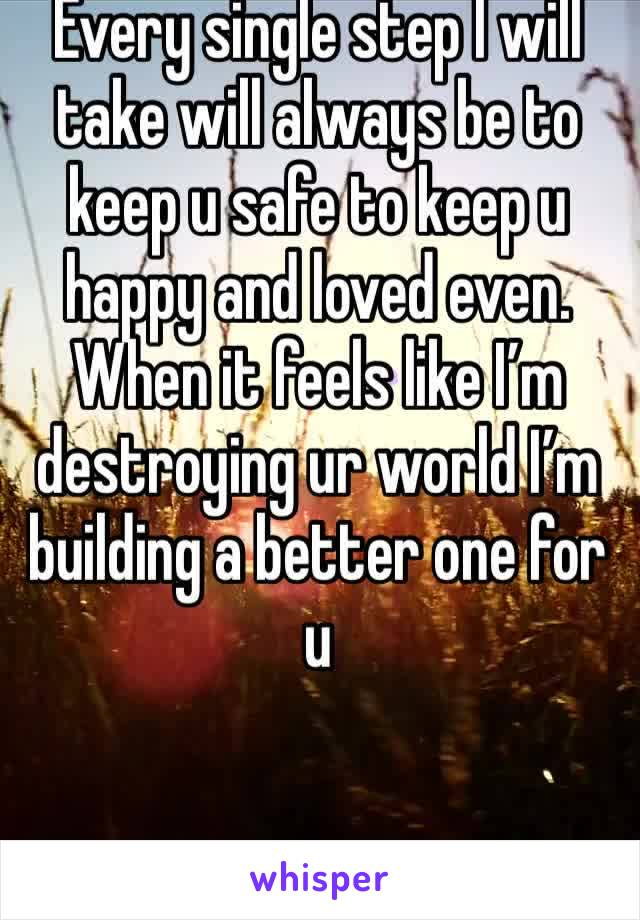 Every single step I will take will always be to keep u safe to keep u happy and loved even. When it feels like I'm destroying ur world I'm building a better one for u