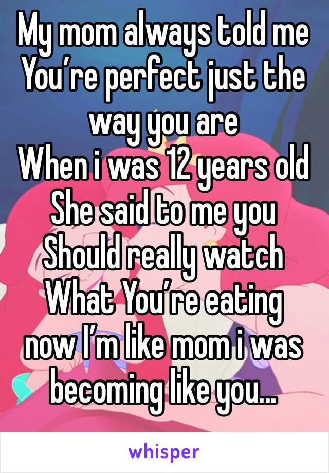 My mom always told me You're perfect just the way you are When i was 12 years old She said to me you Should really watch What You're eating   now I'm like mom i was becoming like you...