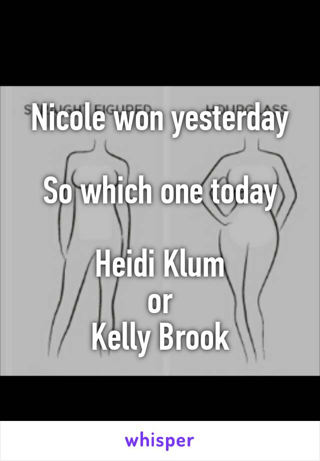 Nicole won yesterday  So which one today  Heidi Klum or Kelly Brook