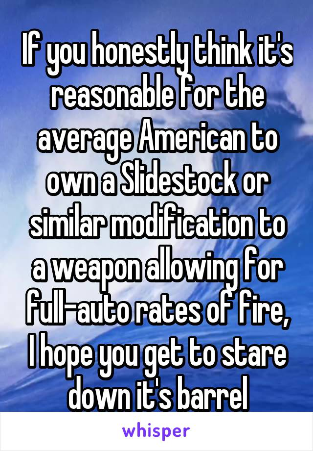 If you honestly think it's reasonable for the average American to own a Slidestock or similar modification to a weapon allowing for full-auto rates of fire, I hope you get to stare down it's barrel